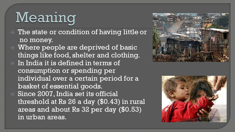 discuss the meaning of poverty in Significance poverty is a severe constraint on normal living it is a forced reduction in consumption, due to insufficient income and menacing surrounding conditions the poor are a social group whose dimension depends on overall per-capita gdp but, even more, by inequality in income distribution there are several levels of absolute poverty between extreme poverty.